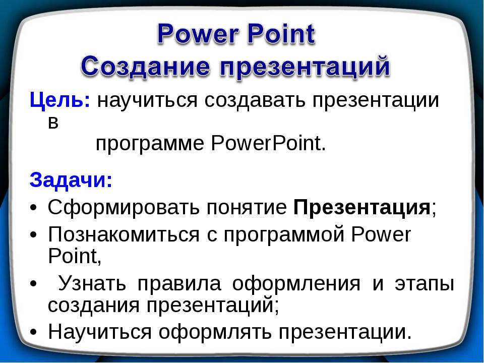 Цель: научиться создавать презентации в программе PowerPoint. Задачи: Сформир...