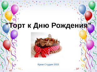 """""""Торт к Дню Рождения"""" Крем Студия 2015"""