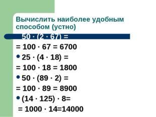 Вычислить наиболее удобным способом (устно) 50 · (2 · 67) = = 100 · 67 = 6700