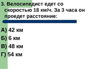3. Велосипедист едет со скоростью 18 км/ч. За 3 часа он проедет расстояние: А