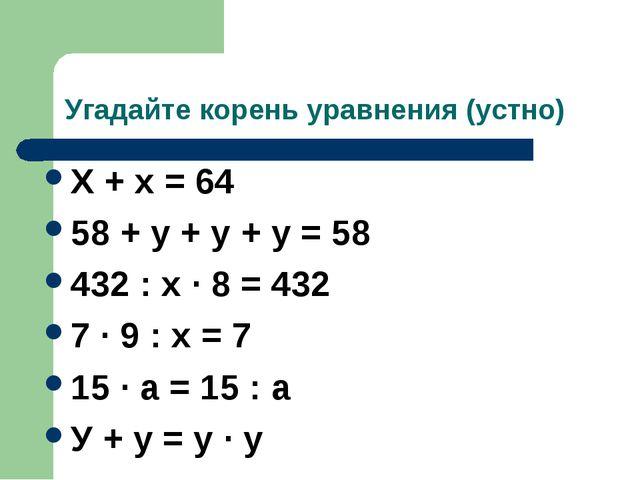Угадайте корень уравнения (устно) Х + х = 64 58 + у + у + у = 58 432 : х · 8...