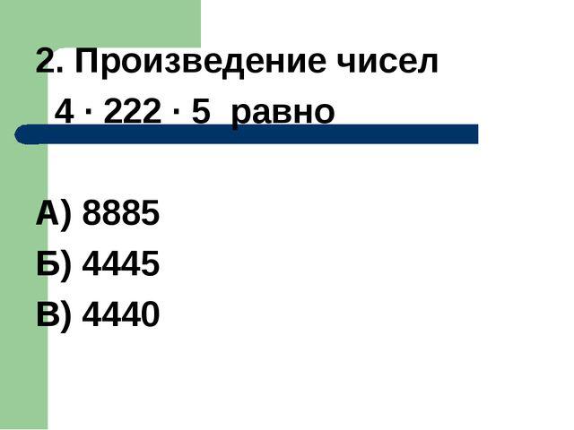 2. Произведение чисел 4 · 222 · 5 равно А) 8885 Б) 4445 В) 4440