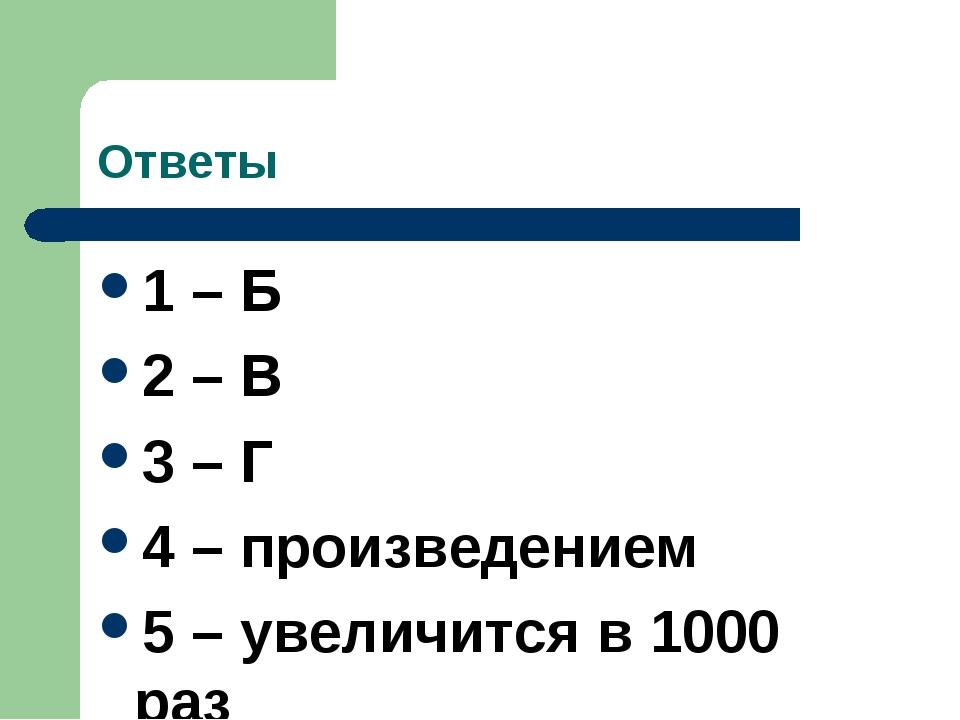 Ответы 1 – Б 2 – В 3 – Г 4 – произведением 5 – увеличится в 1000 раз