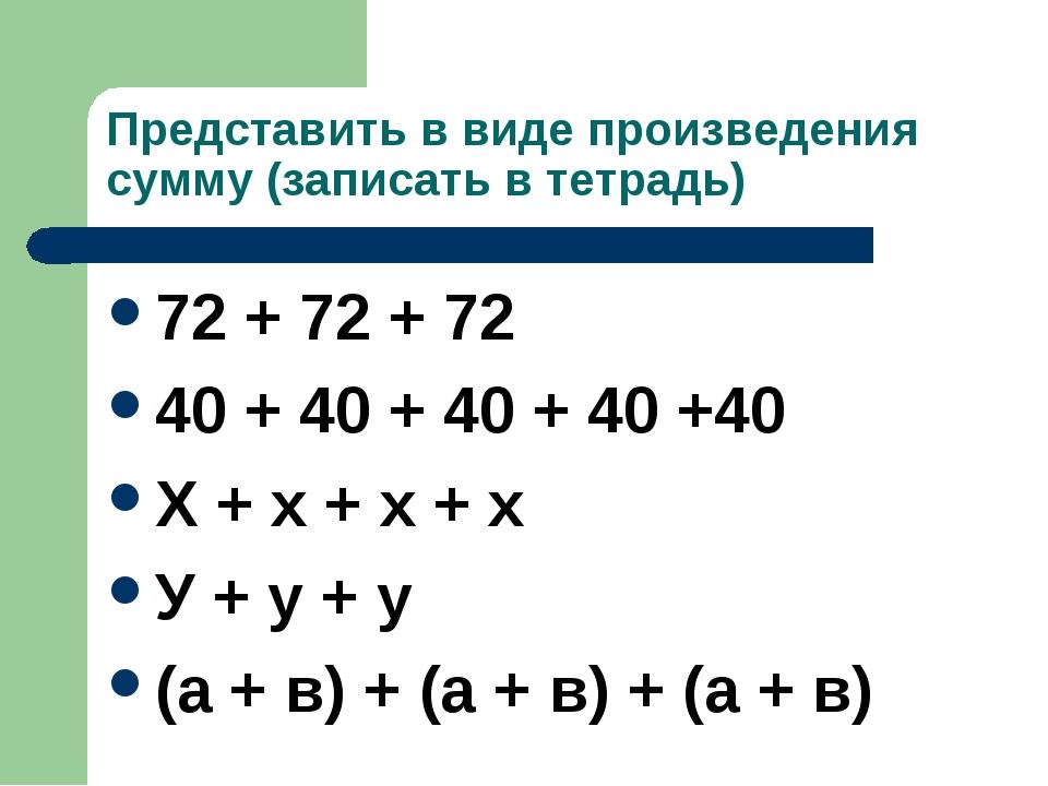 Представить в виде произведения сумму (записать в тетрадь) 72 + 72 + 72 40 +...