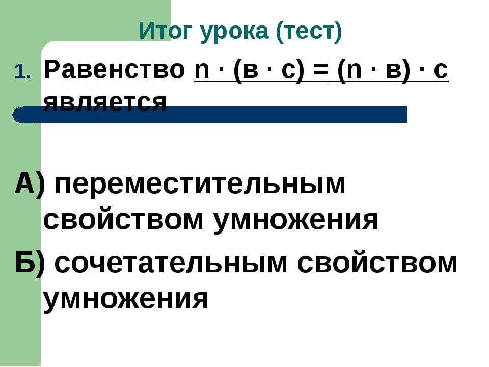 Итог урока (тест) Равенство n · (в · с) = (n · в) · с является А) переместите...