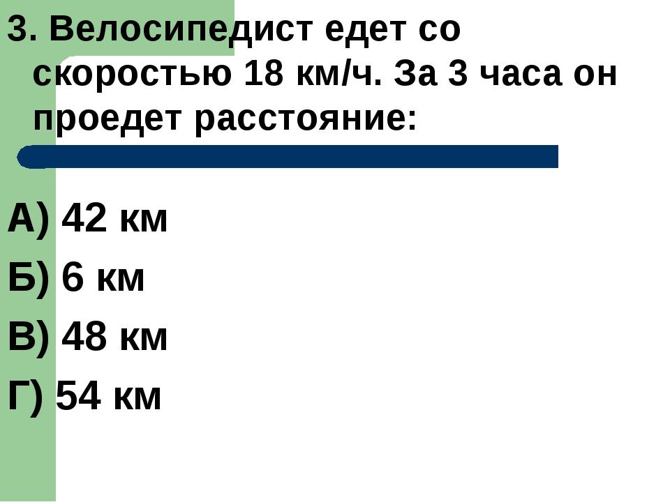 3. Велосипедист едет со скоростью 18 км/ч. За 3 часа он проедет расстояние: А...