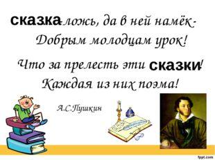 ……-ложь, да в ней намёк- Добрым молодцам урок! А.С.Пушкин Что за прелесть эти