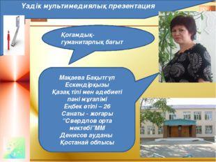 Қоғамдық-гуманитарлық бағыт Үздік мультимедиялық презентация Мақаева Бақытгү