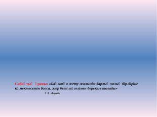 Сабақтың ұраны: «Бақытқа жету жолында барлық халық бір-біріне көмектесетін б