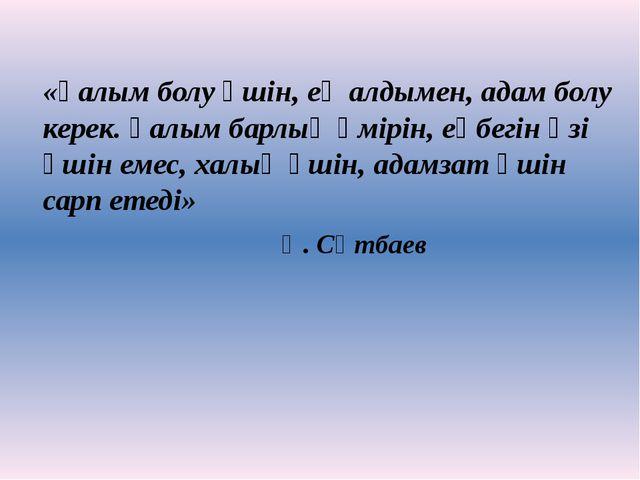 «Ғалым болу үшін, ең алдымен, адам болу керек. Ғалым барлық өмірін, еңбегін ө...