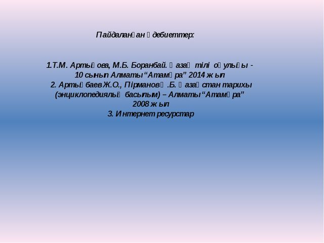 Пайдаланған әдебиеттер: 1.Т.М. Артықова, М.Б. Боранбай. Қазақ тілі оқулығы -...