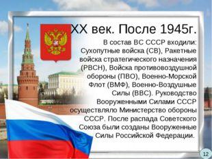 XX век. После 1945г. В состав ВС СССР входили: Сухопутные войска (СВ), Ракетн
