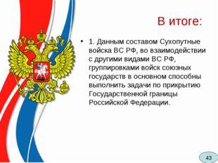 В итоге: 1. Данным составом Сухопутные войска ВС РФ, во взаимодействии с друг