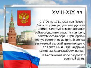 XVIII-XIX вв. С 1701 по 1711 года при Петре I была создана регулярная русская
