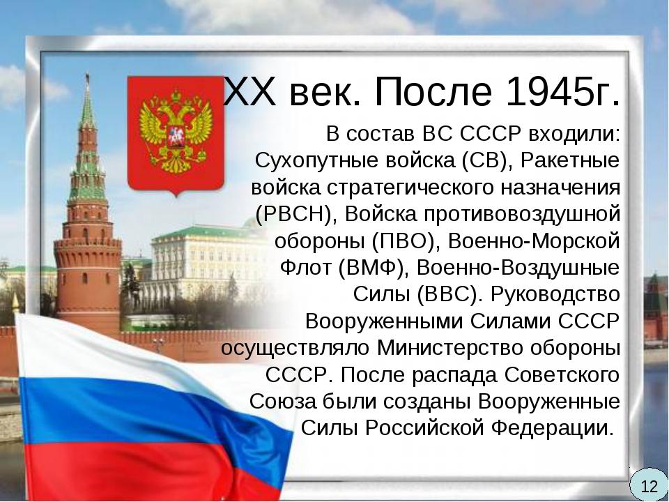 XX век. После 1945г. В состав ВС СССР входили: Сухопутные войска (СВ), Ракетн...