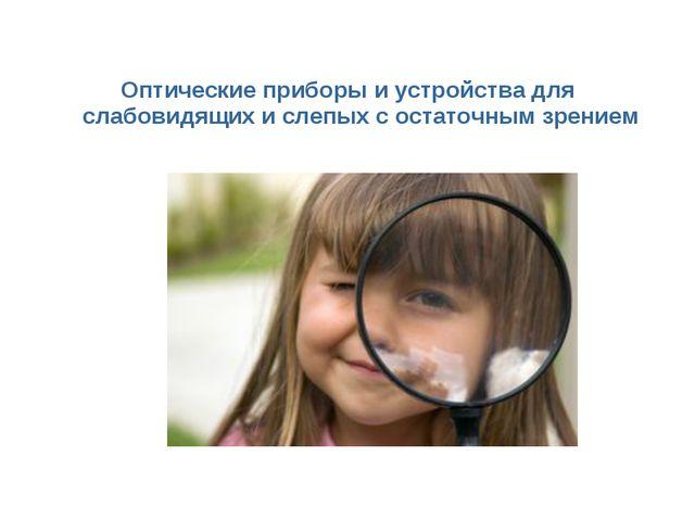 Оптические приборы и устройства для слабовидящих и слепых с остаточным зрением