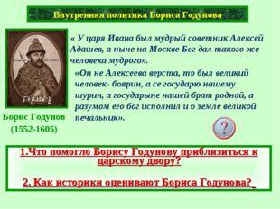 Внутренняя политика Бориса Годунова « У царя Ивана был мудрый советник Алексе