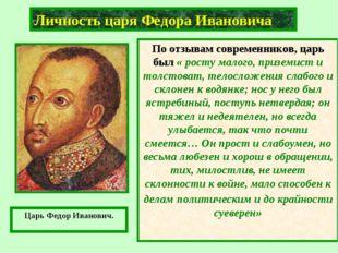 Личность царя Федора Ивановича По отзывам современников, царь был « росту мал