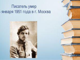 Писатель умер 5 января 1951 года в г. Москва