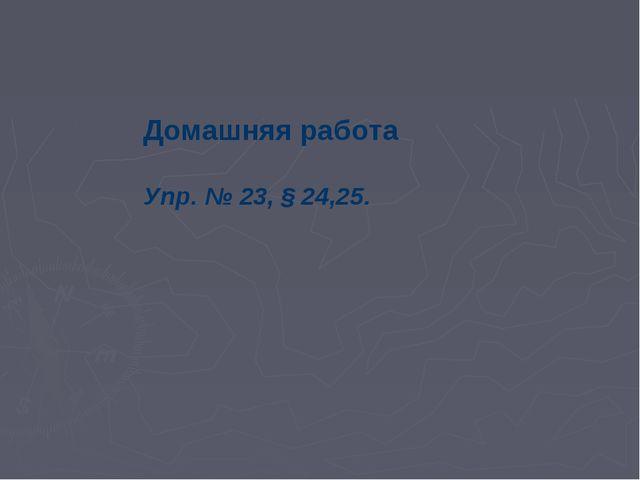 Домашняя работа Упр. № 23, § 24,25.