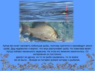 Артур же хочет наловить побольше рыбы, поэтому суетится и производит много шу