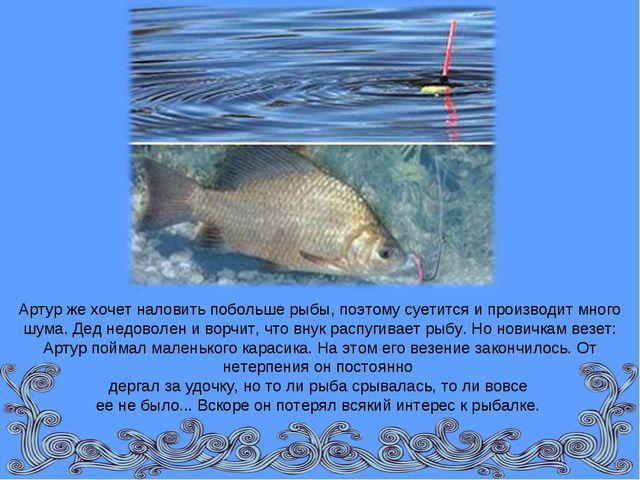Артур же хочет наловить побольше рыбы, поэтому суетится и производит много шу...