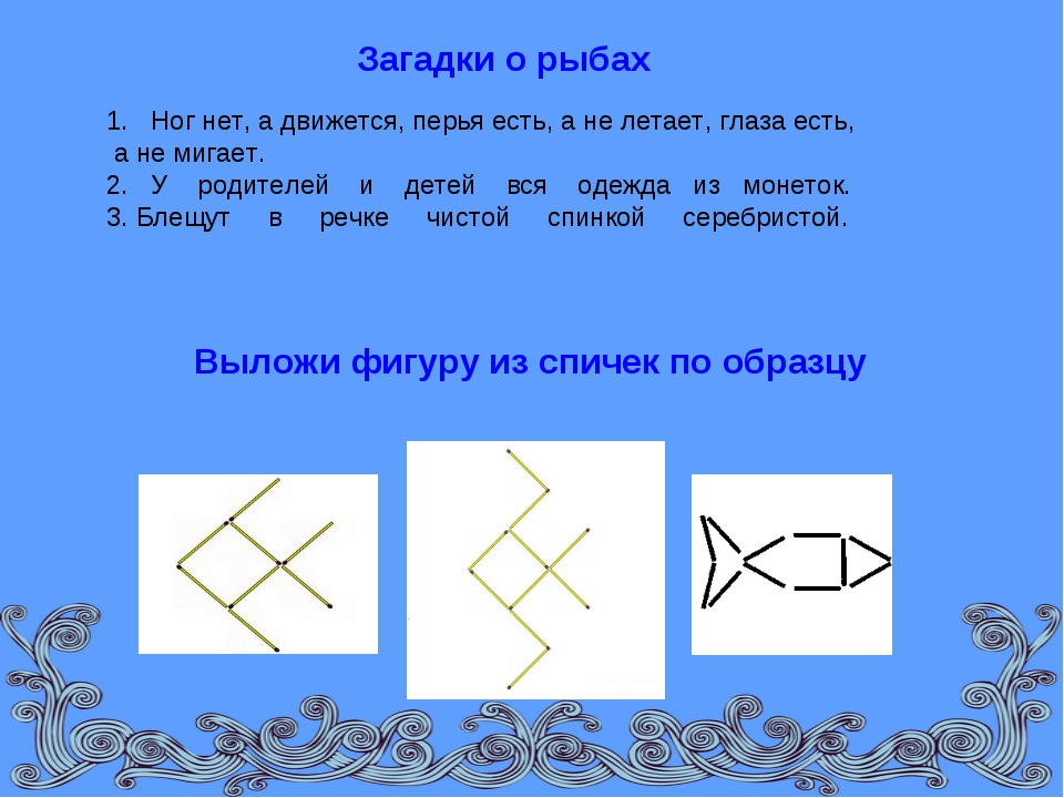Загадки о рыбах Выложи фигуру из спичек по образцу 1. Ног нет, а движется, пе...