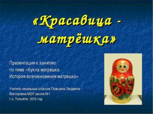«Красавица - матрёшка» Презентация к занятию по теме «Кукла матрешка. История