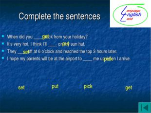 Complete the sentences When did you ____ back from your holiday? It's very ho