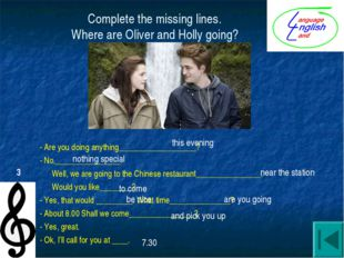 Complete the missing lines. Where are Oliver and Holly going? - Are you doing