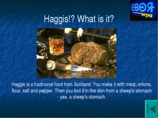 Haggis!? What is it? Haggis is a tradinonal food from Scotland. You make it w