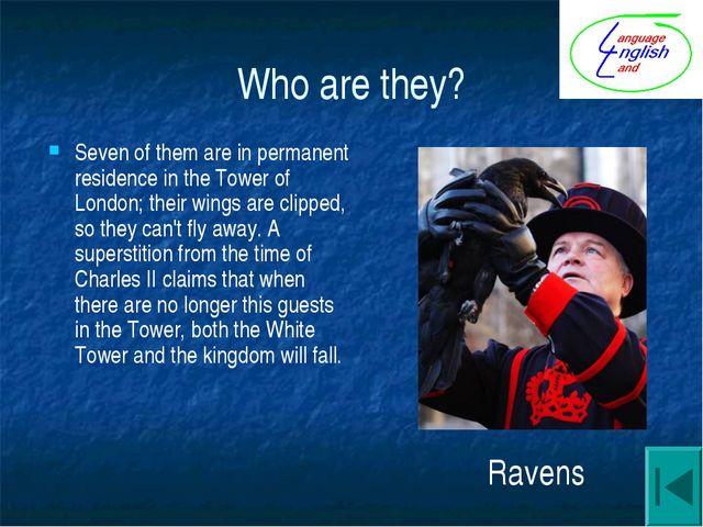 Who are they? Seven of them are in permanent residence in the Tower of London...