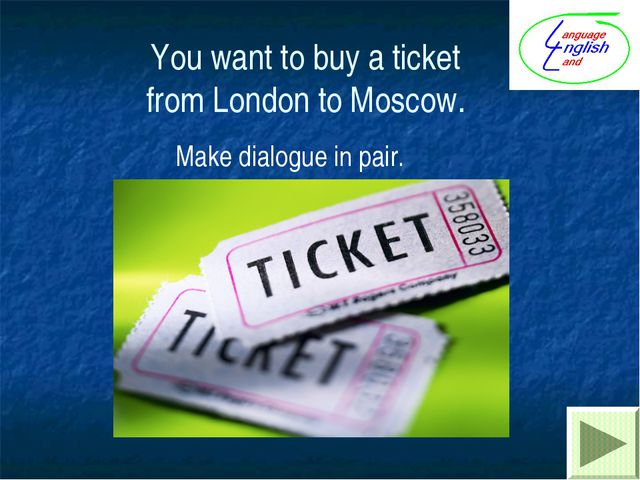 You want to buy a ticket from London to Moscow. Make dialogue in pair.