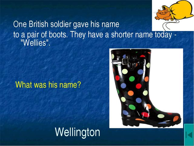 Wellington One British soldier gave his name to a pair of boots. They have a...