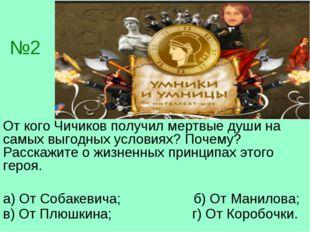 №2 От кого Чичиков получил мертвые души на самых выгодных условиях? Почему? Р