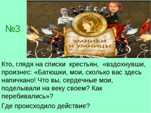 №3 Кто, глядя на списки крестьян, «вздохнувши, произнес: «Батюшки, мои, сколь