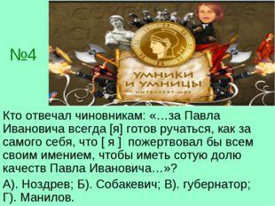 №4 Кто отвечал чиновникам: «…за Павла Ивановича всегда [я] готов ручаться, ка