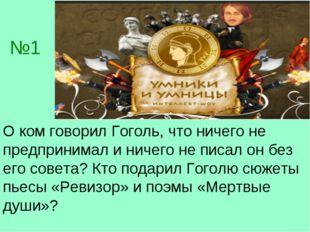 №1 О ком говорил Гоголь, что ничего не предпринимал и ничего не писал он без