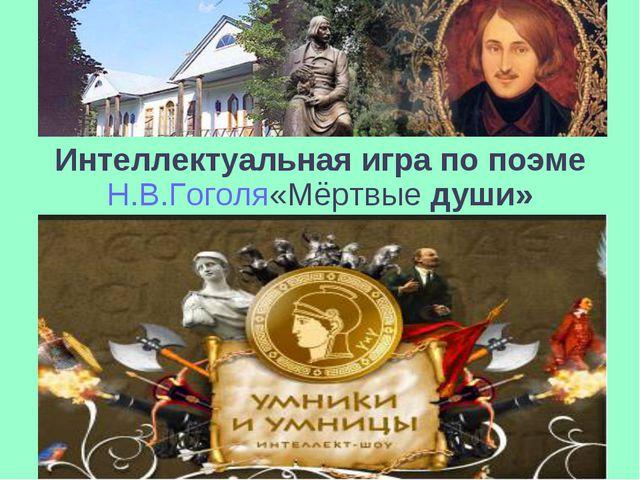 Интеллектуальная игра по поэме Н.В.Гоголя«Мёртвые души»