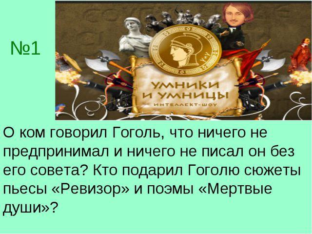 №1 О ком говорил Гоголь, что ничего не предпринимал и ничего не писал он без...