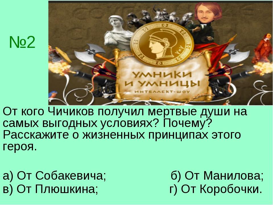 №2 От кого Чичиков получил мертвые души на самых выгодных условиях? Почему? Р...