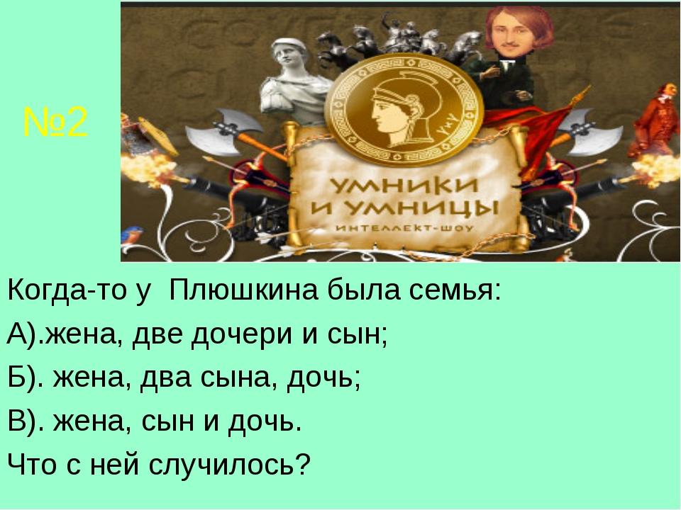 №2 Когда-то у Плюшкина была семья: А).жена, две дочери и сын; Б). жена, два с...