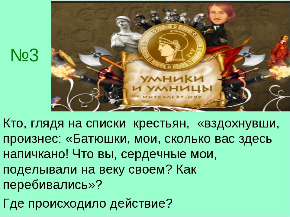 №3 Кто, глядя на списки крестьян, «вздохнувши, произнес: «Батюшки, мои, сколь...