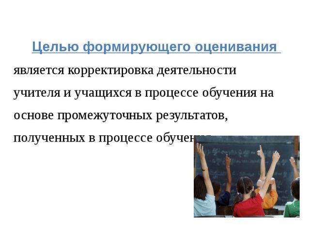 Целью формирующего оценивания является корректировка деятельности учителя и...