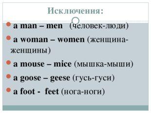 Исключения: a man – men (человек-люди) a woman – women (женщина-женщины) a mo