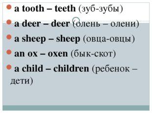 a tooth – teeth (зуб-зубы) a deer – deer (олень – олени) a sheep – sheep (овц