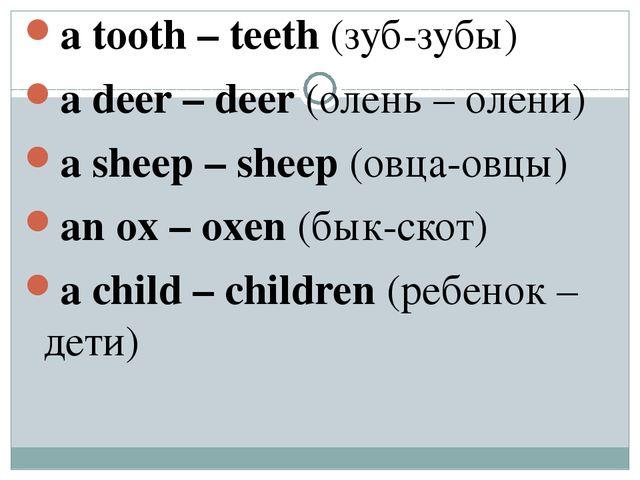 a tooth – teeth (зуб-зубы) a deer – deer (олень – олени) a sheep – sheep (овц...