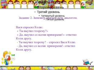 Задание 2. Заменить прямую речь диалогом. Вася спросил Колю: « Ты выучил тео