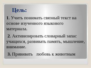 Цель: 1. Учить понимать связный текст на основе изученного языкового материа