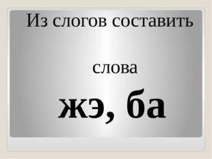 Из слогов составить слова жэ, ба